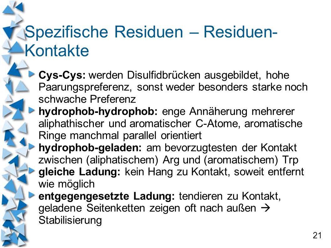 21 Spezifische Residuen – Residuen- Kontakte Cys-Cys: werden Disulfidbrücken ausgebildet, hohe Paarungspreferenz, sonst weder besonders starke noch sc