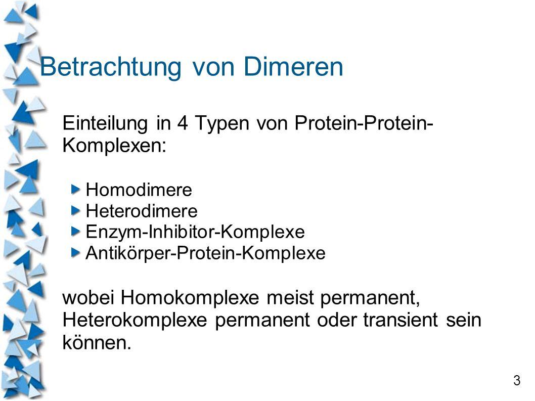 3 Betrachtung von Dimeren Einteilung in 4 Typen von Protein-Protein- Komplexen: Homodimere Heterodimere Enzym-Inhibitor-Komplexe Antikörper-Protein-Ko