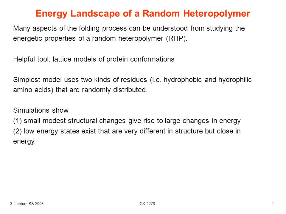 13. Lecture SS 2006 GK 1276 Many aspects of the folding process can be understood from studying the energetic properties of a random heteropolymer (RH