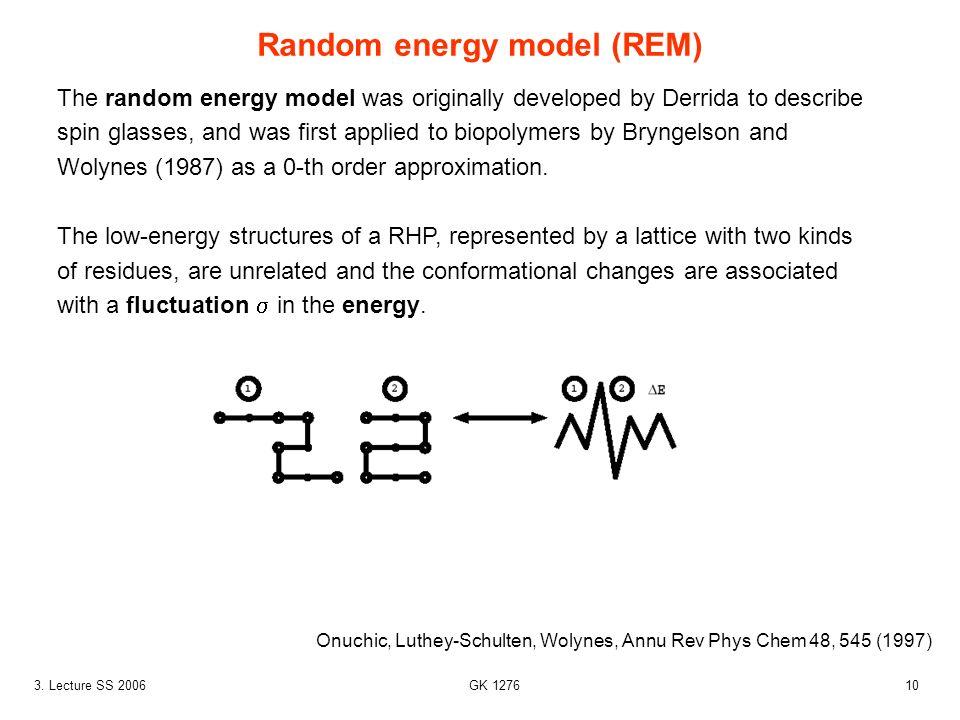 103. Lecture SS 2006 GK 1276 Random energy model (REM) Onuchic, Luthey-Schulten, Wolynes, Annu Rev Phys Chem 48, 545 (1997) The random energy model wa