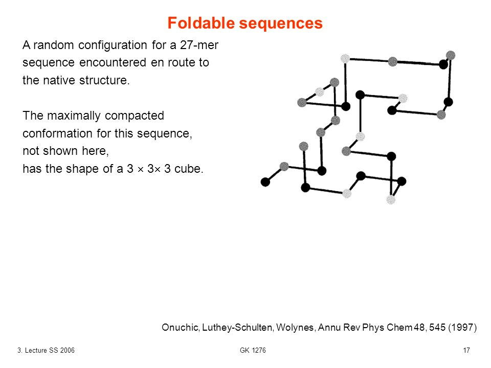 173. Lecture SS 2006 GK 1276 Foldable sequences Onuchic, Luthey-Schulten, Wolynes, Annu Rev Phys Chem 48, 545 (1997) A random configuration for a 27-m