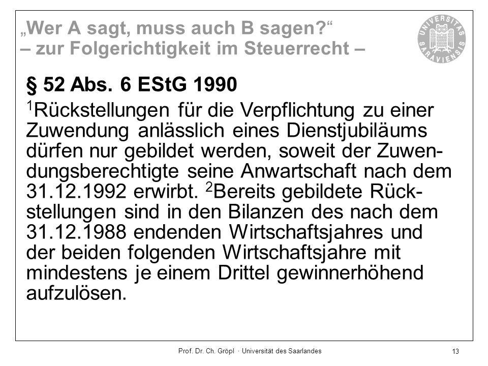 Prof. Dr. Ch. Gröpl · Universität des Saarlandes 13 § 52 Abs. 6 EStG 1990 1 Rückstellungen für die Verpflichtung zu einer Zuwendung anlässlich eines D