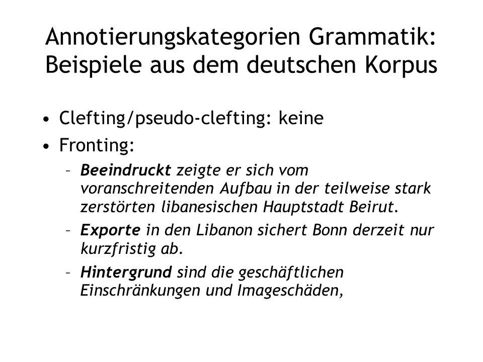 Annotierungskategorien Grammatik: Beispiele aus dem deutschen Korpus Clefting/pseudo-clefting: keine Fronting: –Beeindruckt zeigte er sich vom voransc