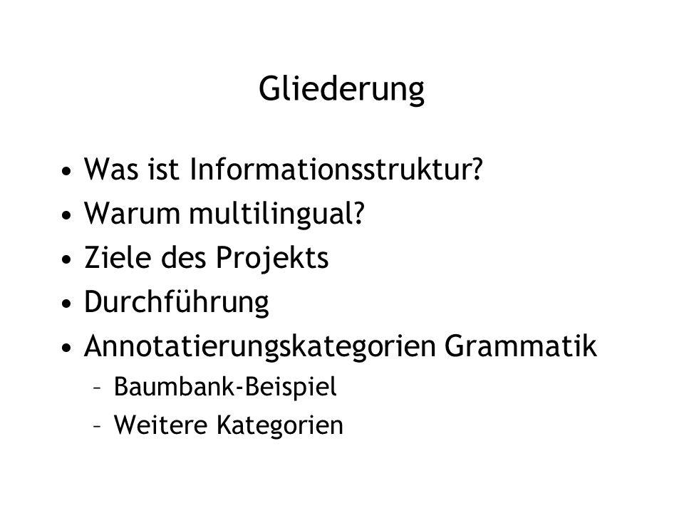 Gliederung Was ist Informationsstruktur? Warum multilingual? Ziele des Projekts Durchführung Annotatierungskategorien Grammatik –Baumbank-Beispiel –We