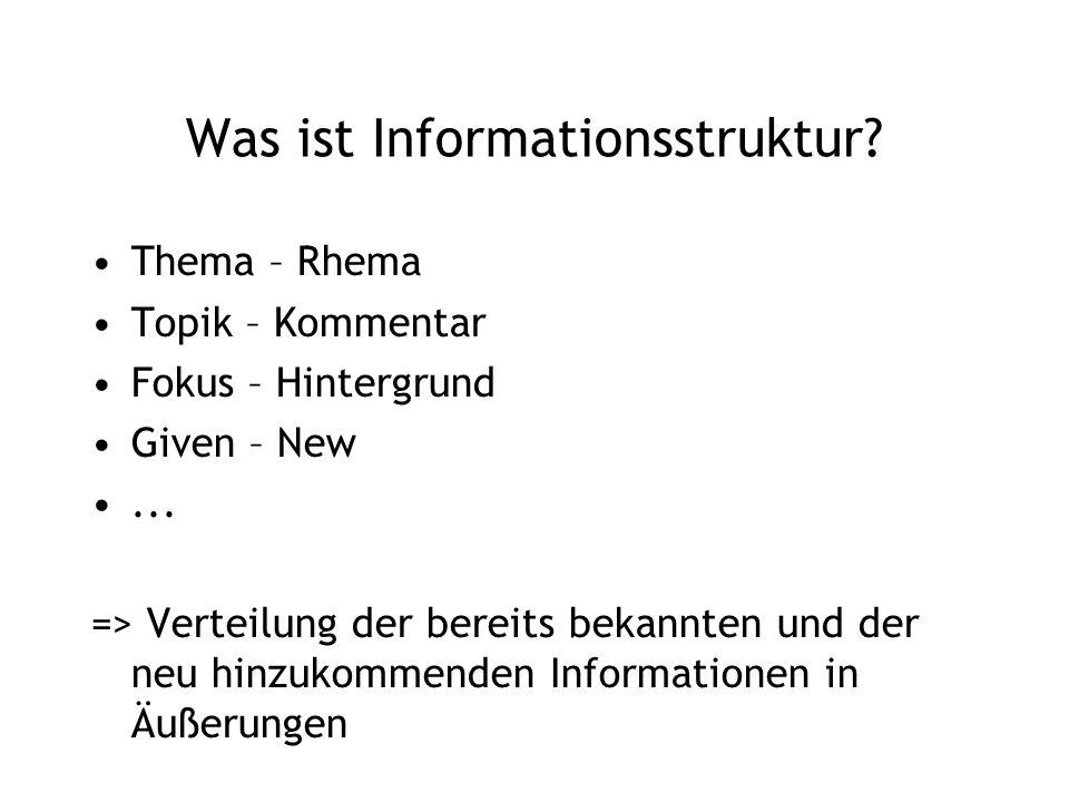 Was ist Informationsstruktur? Thema – Rhema Topik – Kommentar Fokus – Hintergrund Given – New... => Verteilung der bereits bekannten und der neu hinzu