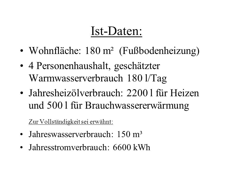 Ist-Daten: Wohnfläche: 180 m² (Fußbodenheizung) 4 Personenhaushalt, geschätzter Warmwasserverbrauch 180 l/Tag Jahresheizölverbrauch: 2200 l für Heizen