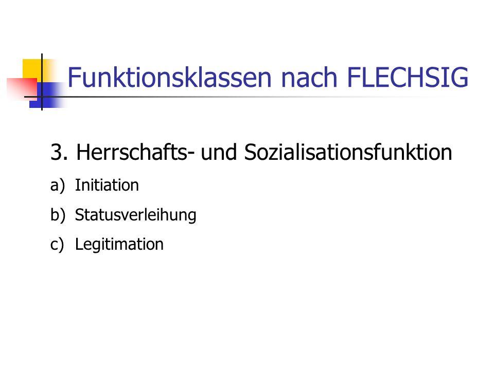 Funktionsklassen nach FLECHSIG 3. Herrschafts- und Sozialisationsfunktion a)Initiation b)Statusverleihung c)Legitimation