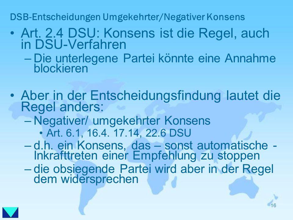 DSB-Entscheidungen Umgekehrter/Negativer Konsens Art. 2.4 DSU: Konsens ist die Regel, auch in DSU-Verfahren –Die unterlegene Partei könnte eine Annahm
