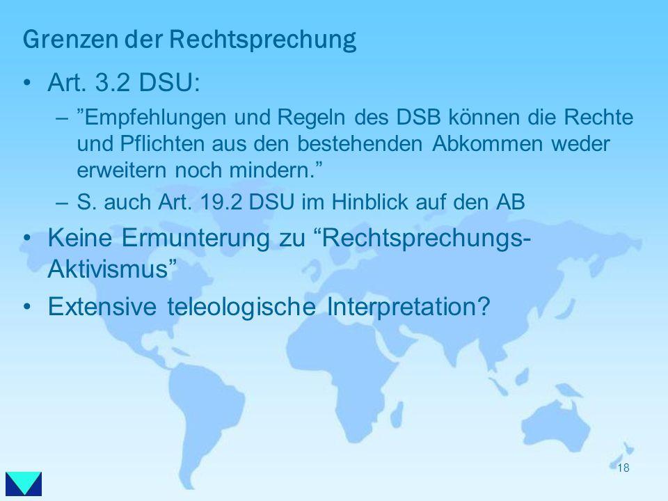 Grenzen der Rechtsprechung Art. 3.2 DSU: –Empfehlungen und Regeln des DSB können die Rechte und Pflichten aus den bestehenden Abkommen weder erweitern