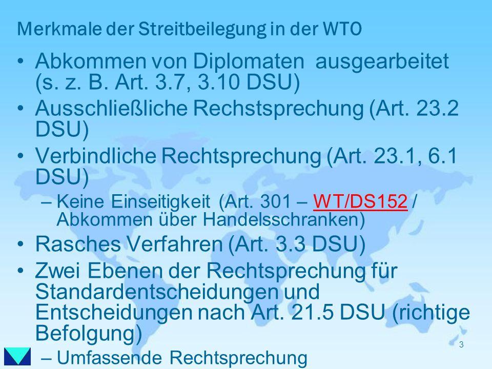 Merkmale der Streitbeilegung in der WTO Abkommen von Diplomaten ausgearbeitet (s. z. B. Art. 3.7, 3.10 DSU) Ausschließliche Rechstsprechung (Art. 23.2