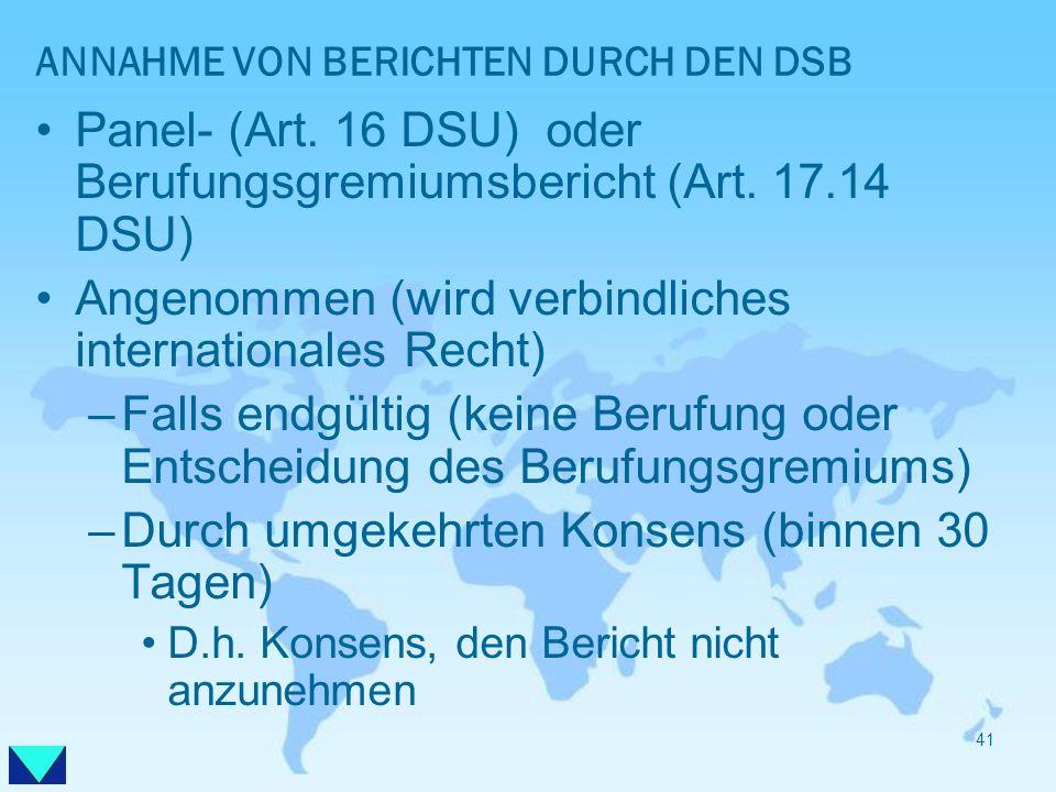 ANNAHME VON BERICHTEN DURCH DEN DSB Panel- (Art. 16 DSU) oder Berufungsgremiumsbericht (Art. 17.14 DSU) Angenommen (wird verbindliches internationales