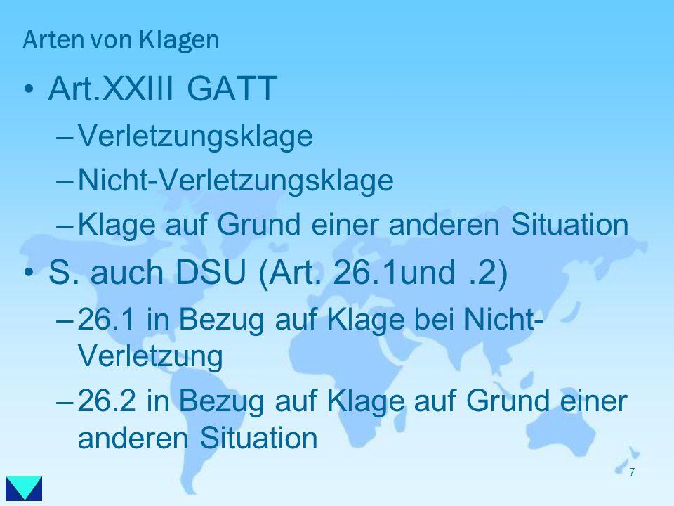 Arten von Klagen Art.XXIII GATT –Verletzungsklage –Nicht-Verletzungsklage –Klage auf Grund einer anderen Situation S. auch DSU (Art. 26.1und.2) –26.1