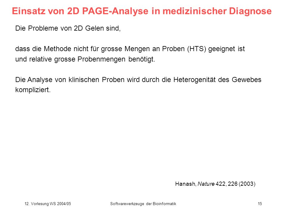 12. Vorlesung WS 2004/05Softwarewerkzeuge der Bioinformatik15 Einsatz von 2D PAGE-Analyse in medizinischer Diagnose Hanash, Nature 422, 226 (2003) Die