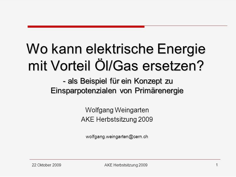 22 Oktober 2009AKE Herbstsitzung 2009 1 Wo kann elektrische Energie mit Vorteil Öl/Gas ersetzen? - als Beispiel für ein Konzept zu Einsparpotenzialen