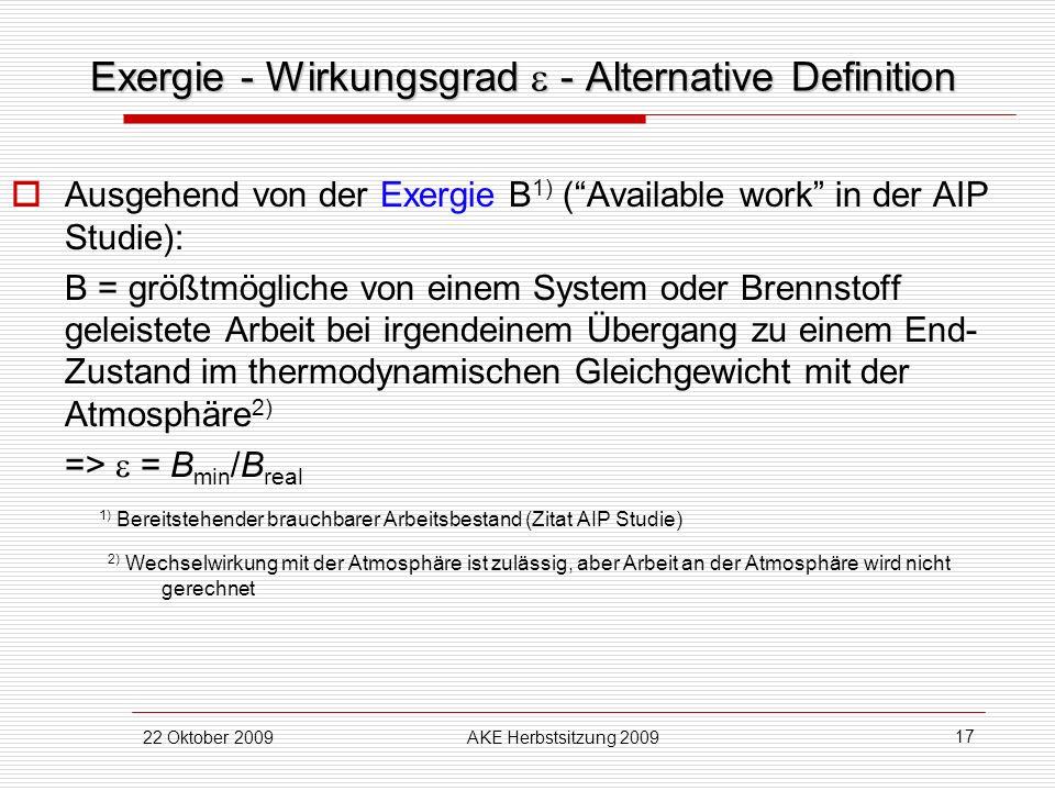 22 Oktober 2009AKE Herbstsitzung 2009 17 Exergie - Wirkungsgrad - Alternative Definition Ausgehend von der Exergie B 1) (Available work in der AIP Stu