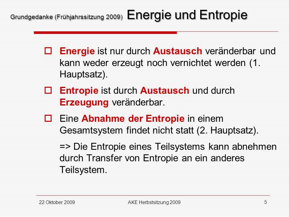22 Oktober 2009AKE Herbstsitzung 2009 5 Grundgedanke (Frühjahrssitzung 2009) Energie und Entropie Energie ist nur durch Austausch veränderbar und kann