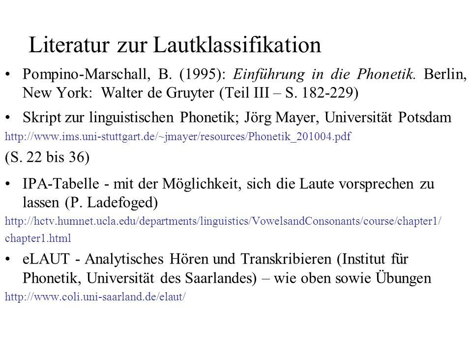 Literatur zur Lautklassifikation Pompino-Marschall, B. (1995): Einführung in die Phonetik. Berlin, New York: Walter de Gruyter (Teil III – S. 182-229)