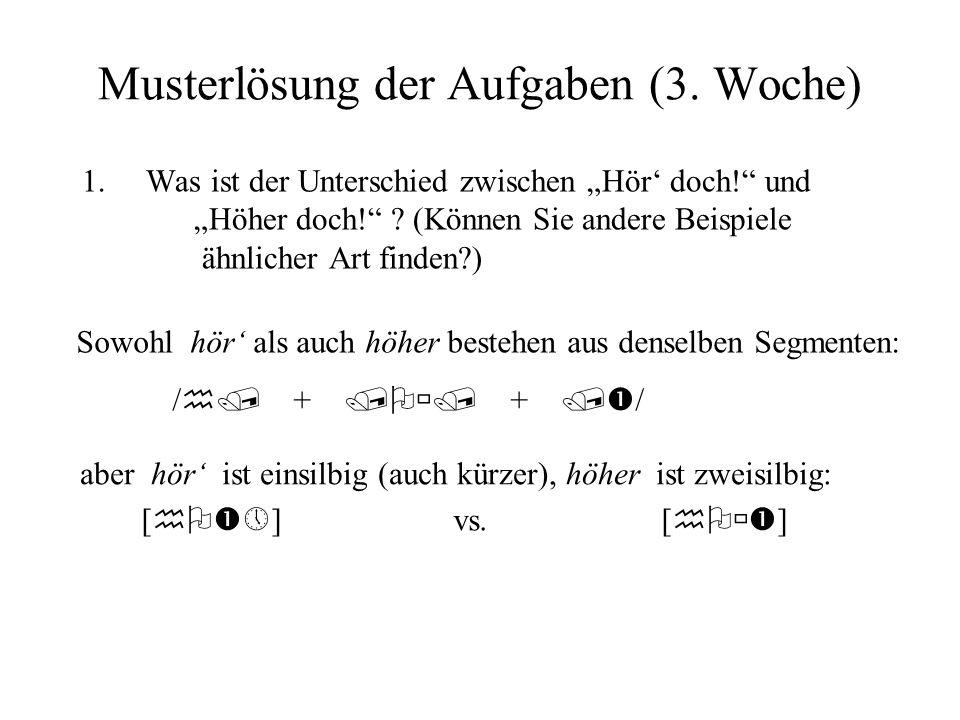 Musterlösung der Aufgaben (3. Woche) 1.Was ist der Unterschied zwischen Hör doch! und Höher doch! ? (Können Sie andere Beispiele ähnlicher Art finden?
