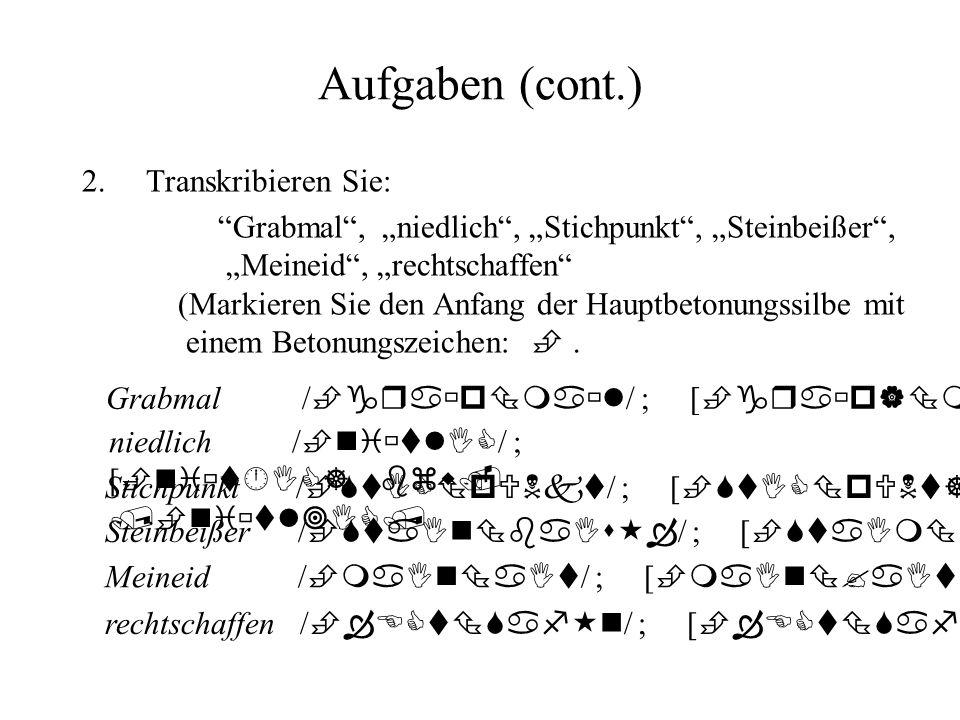 Aufgaben (cont.) 2.Transkribieren Sie: Grabmal, niedlich, Stichpunkt, Steinbeißer, Meineid, rechtschaffen (Markieren Sie den Anfang der Hauptbetonungs