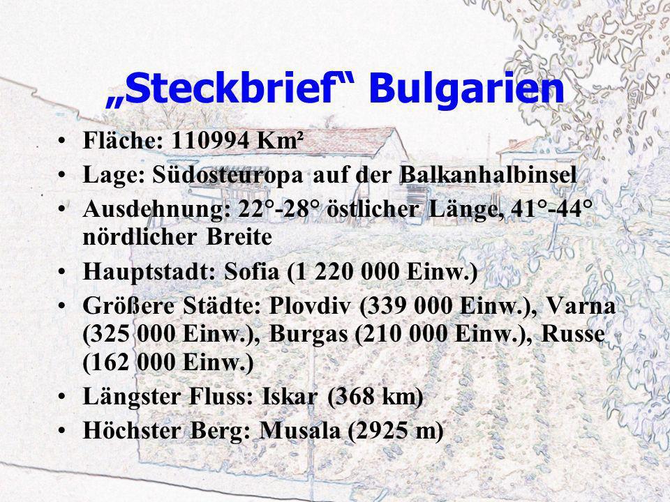 Steckbrief Bulgarien Fläche: 110994 Km² Lage: Südosteuropa auf der Balkanhalbinsel Ausdehnung: 22°-28° östlicher Länge, 41°-44° nördlicher Breite Hauptstadt: Sofia (1 220 000 Einw.) Größere Städte: Plovdiv (339 000 Einw.), Varna (325 000 Einw.), Burgas (210 000 Einw.), Russe (162 000 Einw.) Längster Fluss: Iskar (368 km) Höchster Berg: Musala (2925 m)