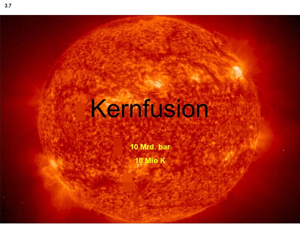 Fusion 3.7 Kernfusion 10 Mrd. bar 10 Mio K