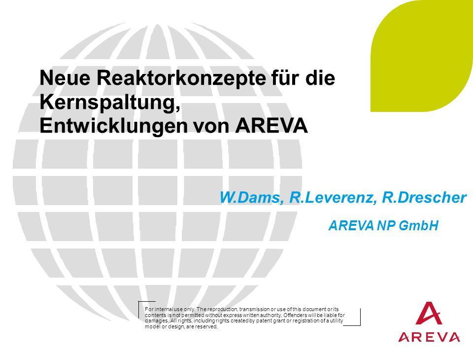 Neue Reaktorkonzepte für die Kernspaltung, Entwicklungen von AREVA W.Dams, R.Leverenz, R.Drescher AREVA NP GmbH For internal use only. The reproductio