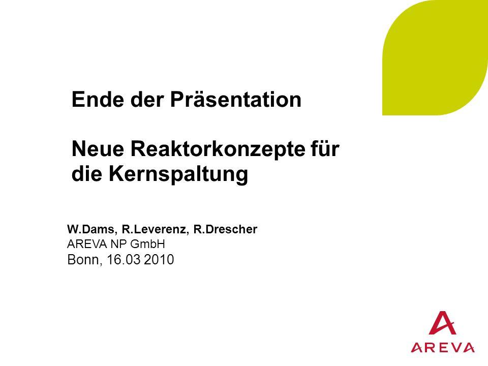 Ende der Präsentation Neue Reaktorkonzepte für die Kernspaltung W.Dams, R.Leverenz, R.Drescher AREVA NP GmbH Bonn, 16.03 2010