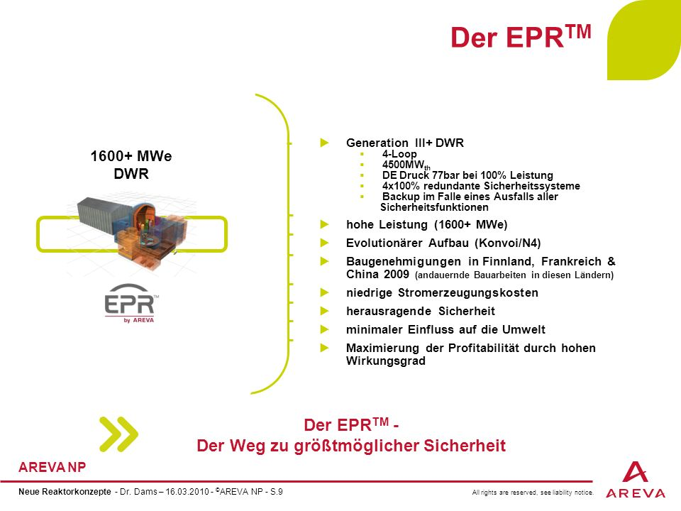 All rights are reserved, see liability notice. AREVA NP Neue Reaktorkonzepte - Dr. Dams – 16.03.2010 - © AREVA NP - S.9 Der EPR TM Generation III+ DWR