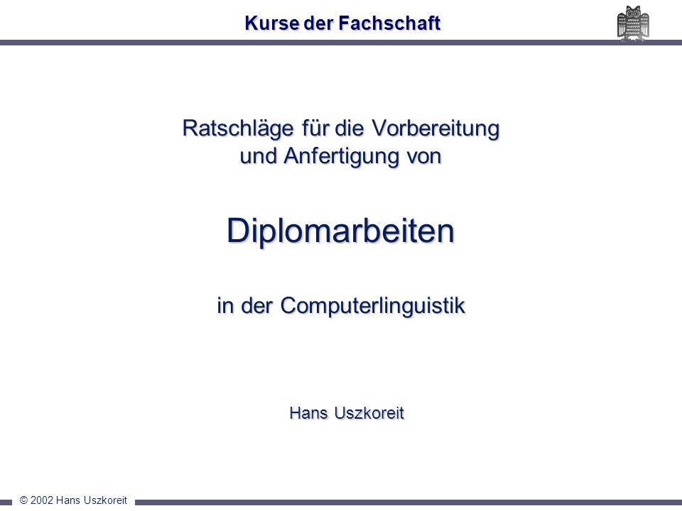 © 2002 Hans Uszkoreit Ratschläge für die Vorbereitung und Anfertigung von Diplomarbeiten in der Computerlinguistik Hans Uszkoreit Kurse der Fachschaft