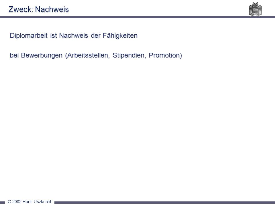 © 2002 Hans Uszkoreit Zweck: Nachweis Diplomarbeit ist Nachweis der Fähigkeiten bei Bewerbungen (Arbeitsstellen, Stipendien, Promotion)