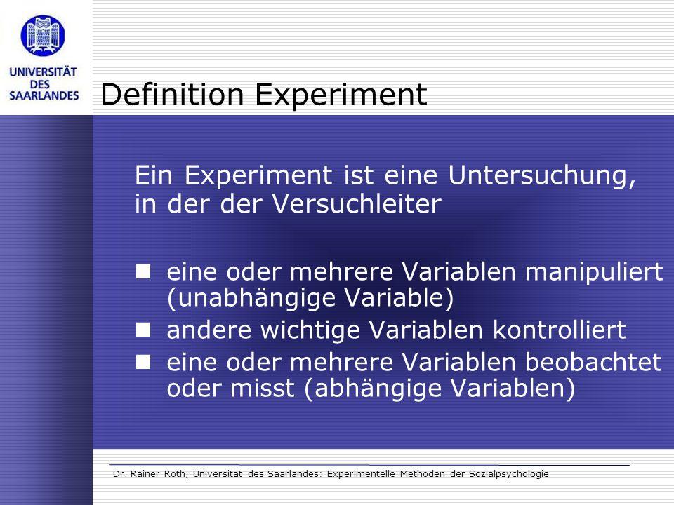 Dr. Rainer Roth, Universität des Saarlandes: Experimentelle Methoden der Sozialpsychologie Definition Experiment Ein Experiment ist eine Untersuchung,