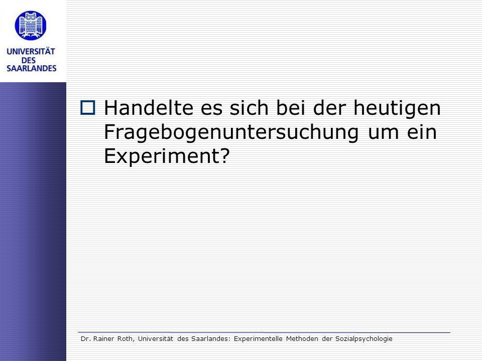 Dr. Rainer Roth, Universität des Saarlandes: Experimentelle Methoden der Sozialpsychologie Handelte es sich bei der heutigen Fragebogenuntersuchung um