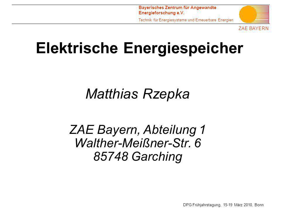 ZAE BAYERN DPG Frühjahrstagung, 15-19 März 2010, Bonn Elektrische Energiespeicher Matthias Rzepka ZAE Bayern, Abteilung 1 Walther-Meißner-Str. 6 85748