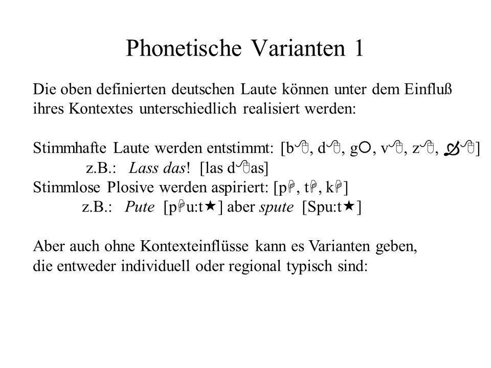 Phonetische Varianten 1 Die oben definierten deutschen Laute können unter dem Einfluß ihres Kontextes unterschiedlich realisiert werden: Stimmhafte Laute werden entstimmt: [b, d, g, v, z, ] z.B.: Lass das.
