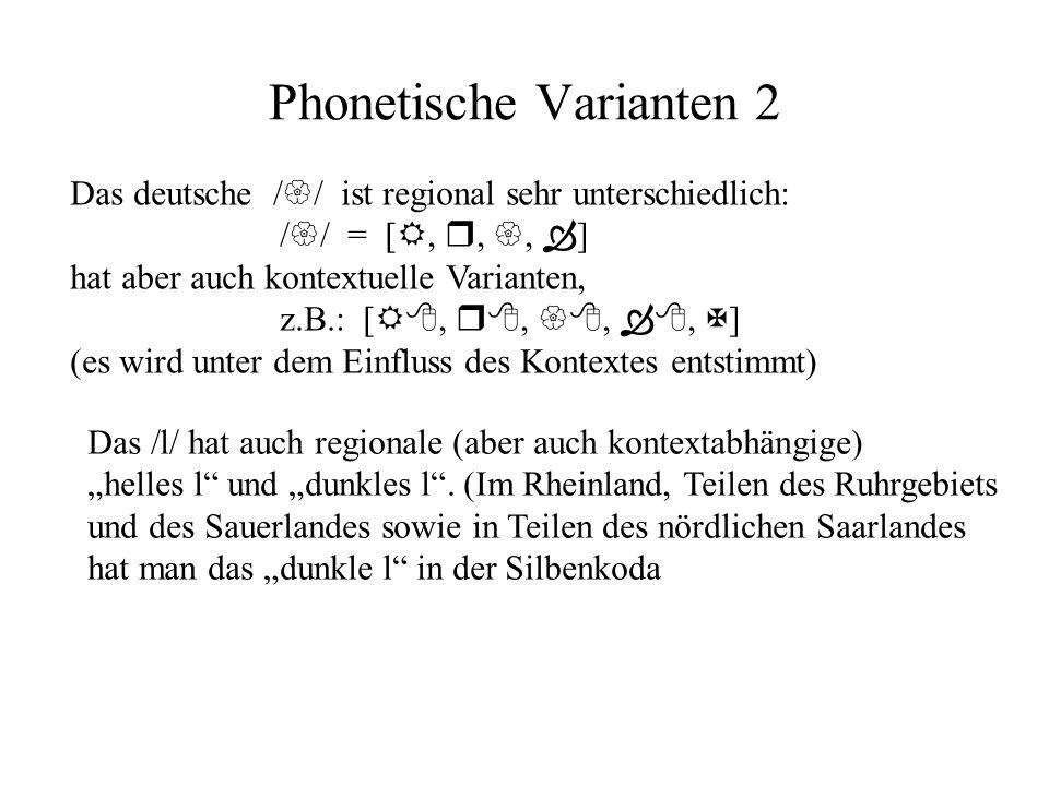 Phonetische Varianten 2 Das deutsche ist regional sehr unterschiedlich: =[,,, ] hat aber auch kontextuelle Varianten, z.B.: [,,,, ] (es wird unter dem Einfluss des Kontextes entstimmt) Das l hat auch regionale (aber auch kontextabhängige) helles l und dunkles l.