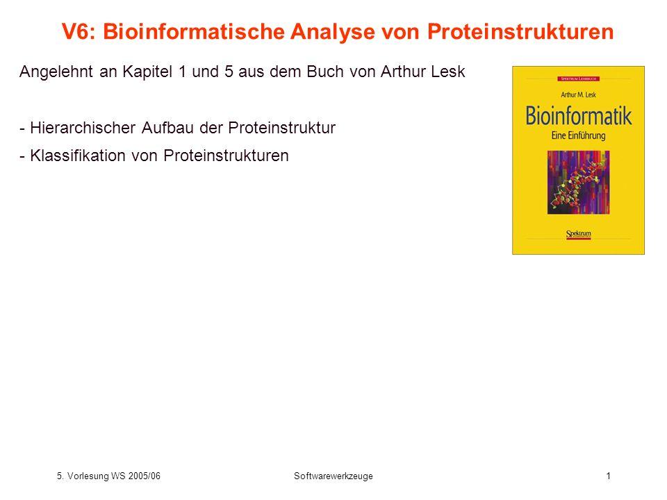 5. Vorlesung WS 2005/06Softwarewerkzeuge1 V6: Bioinformatische Analyse von Proteinstrukturen Angelehnt an Kapitel 1 und 5 aus dem Buch von Arthur Lesk