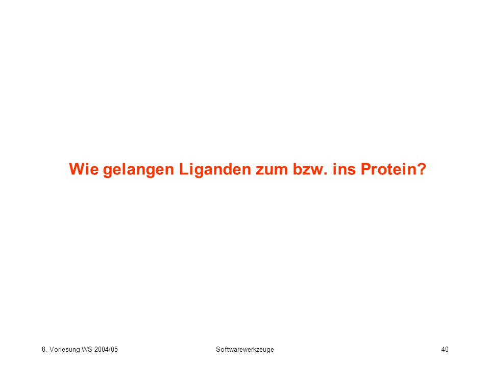 8. Vorlesung WS 2004/05Softwarewerkzeuge40 Wie gelangen Liganden zum bzw. ins Protein?