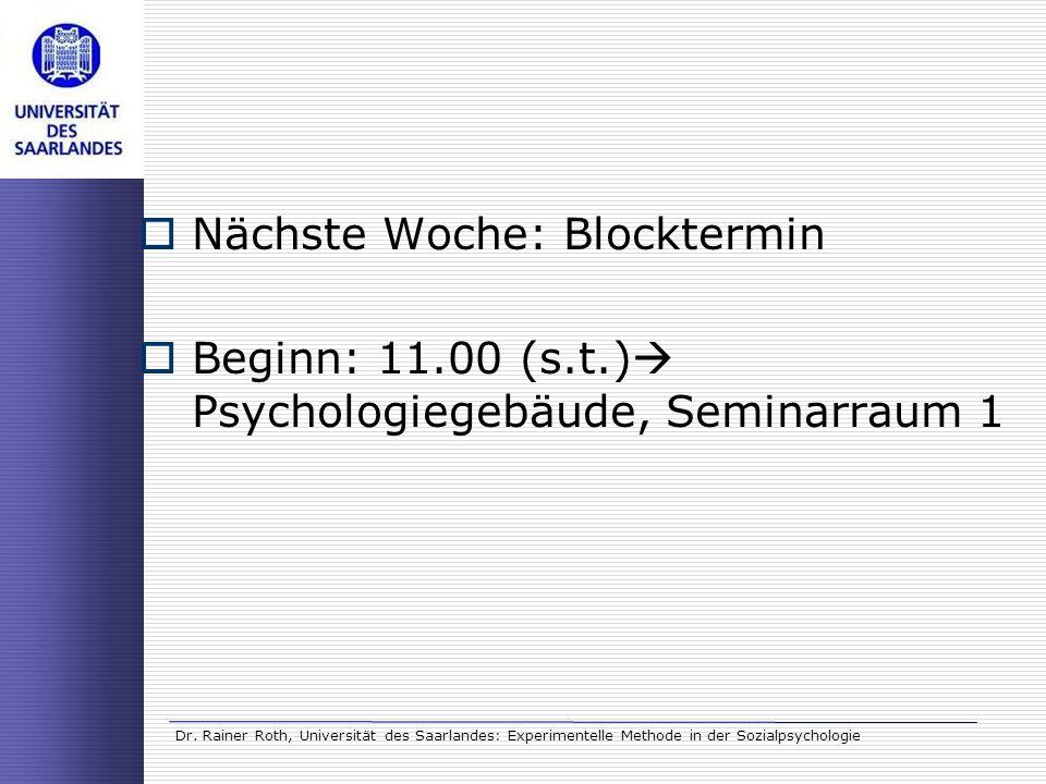 Dr. Rainer Roth, Universität des Saarlandes: Experimentelle Methode in der Sozialpsychologie Nächste Woche: Blocktermin Beginn: 11.00 (s.t.) Psycholog