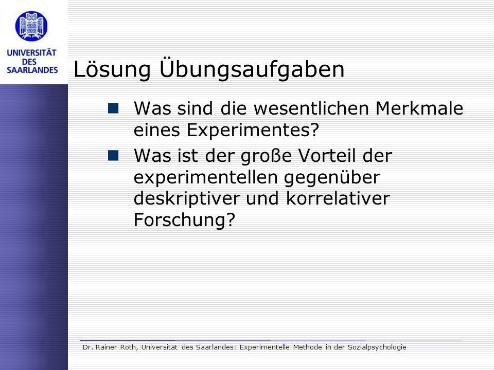 Dr. Rainer Roth, Universität des Saarlandes: Experimentelle Methode in der Sozialpsychologie Lösung Übungsaufgaben Was sind die wesentlichen Merkmale