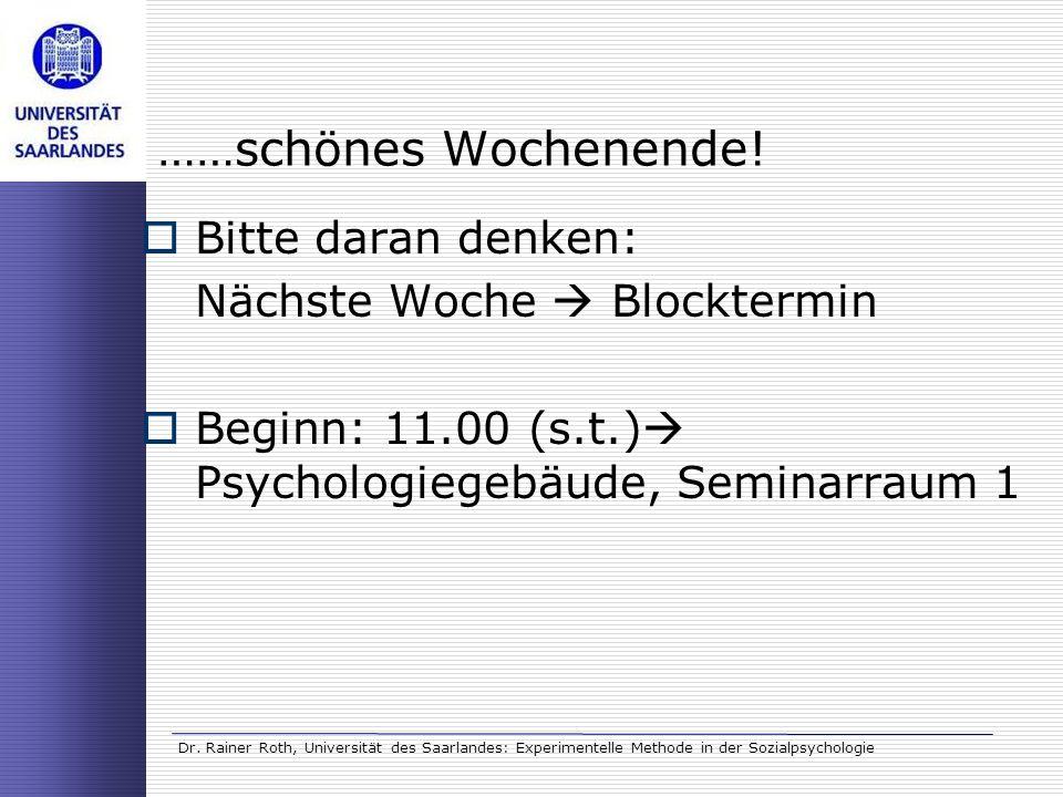 Dr. Rainer Roth, Universität des Saarlandes: Experimentelle Methode in der Sozialpsychologie ……schönes Wochenende! Bitte daran denken: Nächste Woche B