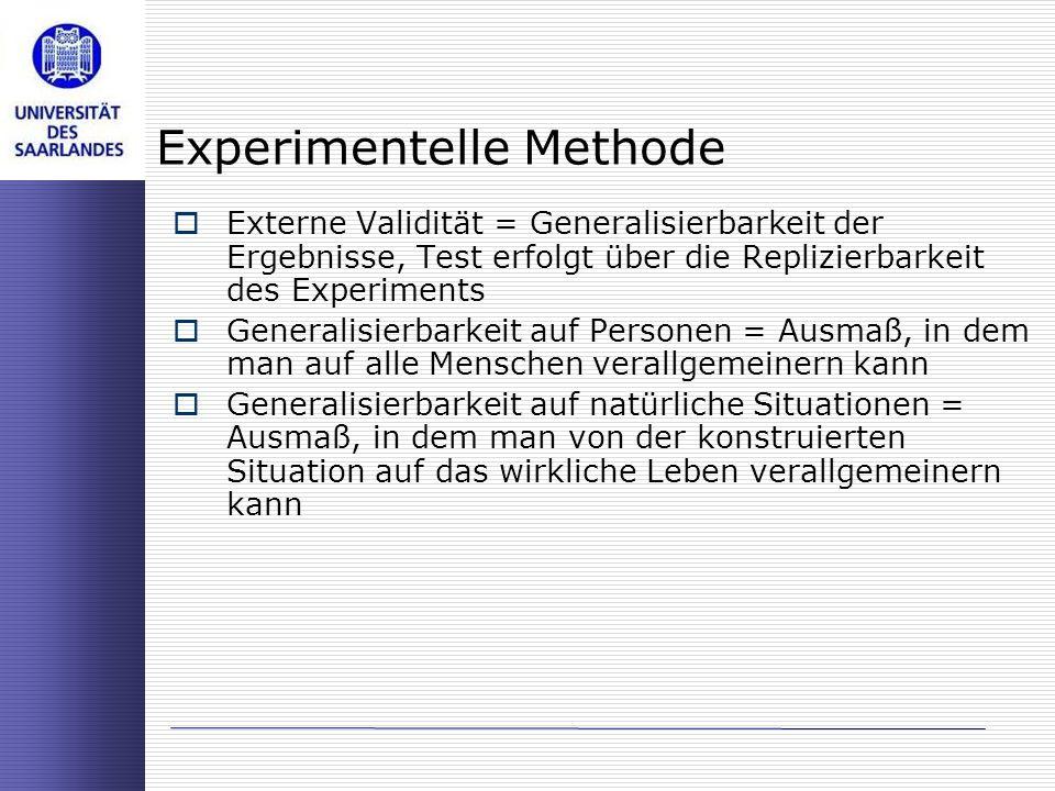 Experimentelle Methode Externe Validität = Generalisierbarkeit der Ergebnisse, Test erfolgt über die Replizierbarkeit des Experiments Generalisierbark