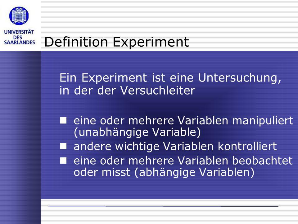 Definition Experiment Ein Experiment ist eine Untersuchung, in der der Versuchleiter eine oder mehrere Variablen manipuliert (unabhängige Variable) an