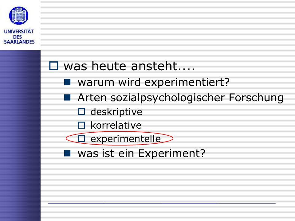 was heute ansteht.... warum wird experimentiert? Arten sozialpsychologischer Forschung deskriptive korrelative experimentelle was ist ein Experiment?