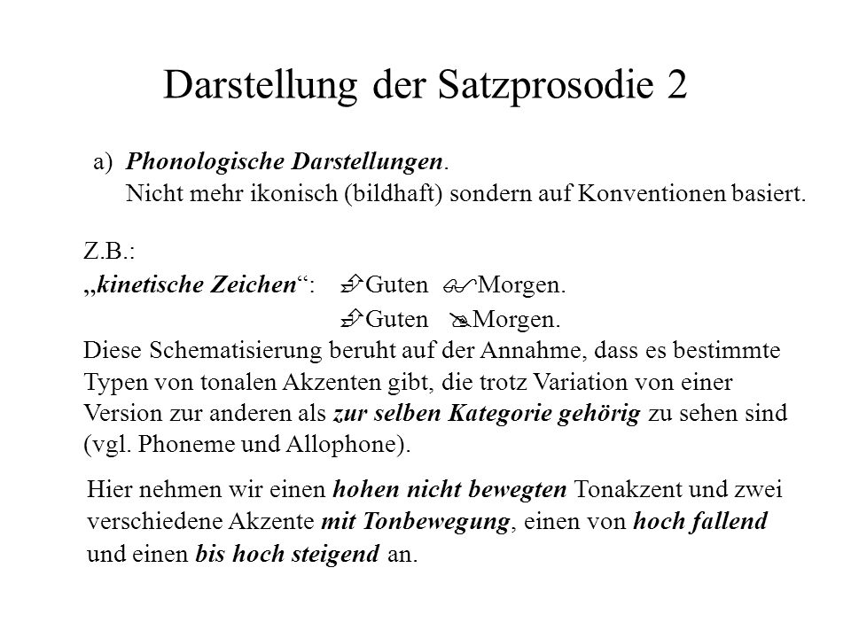 Darstellung der Satzprosodie 2 a) Phonologische Darstellungen. Nicht mehr ikonisch (bildhaft) sondern auf Konventionen basiert. Z.B.: kinetische Zeich