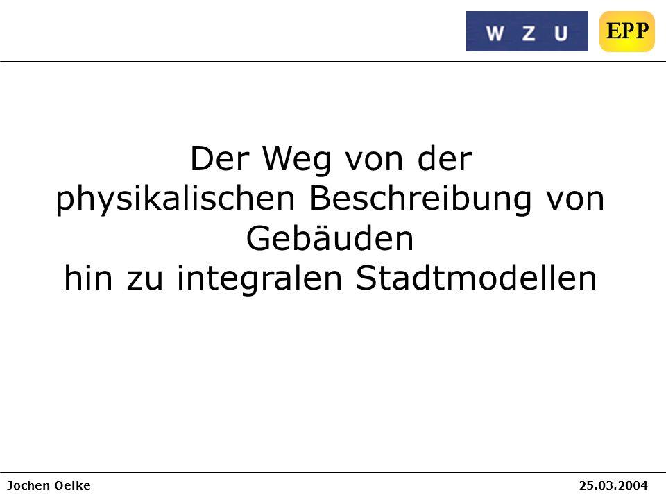 Jochen Oelke25.03.2004 Der Weg von der physikalischen Beschreibung von Gebäuden hin zu integralen Stadtmodellen
