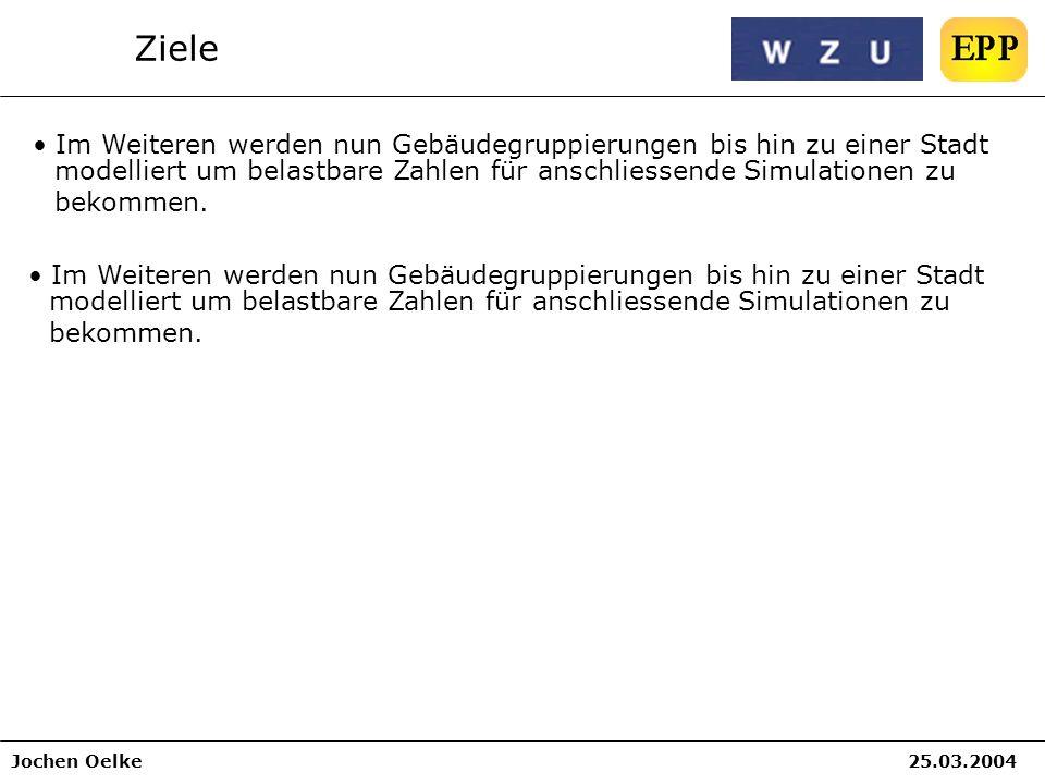 Jochen Oelke25.03.2004 Ziele Im Weiteren werden nun Gebäudegruppierungen bis hin zu einer Stadt modelliert um belastbare Zahlen für anschliessende Sim