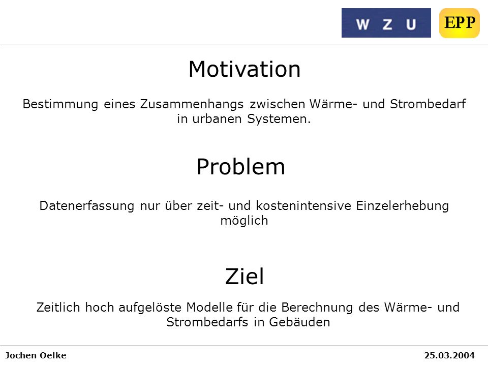 Jochen Oelke25.03.2004 Motivation Bestimmung eines Zusammenhangs zwischen Wärme- und Strombedarf in urbanen Systemen. Ziel Zeitlich hoch aufgelöste Mo