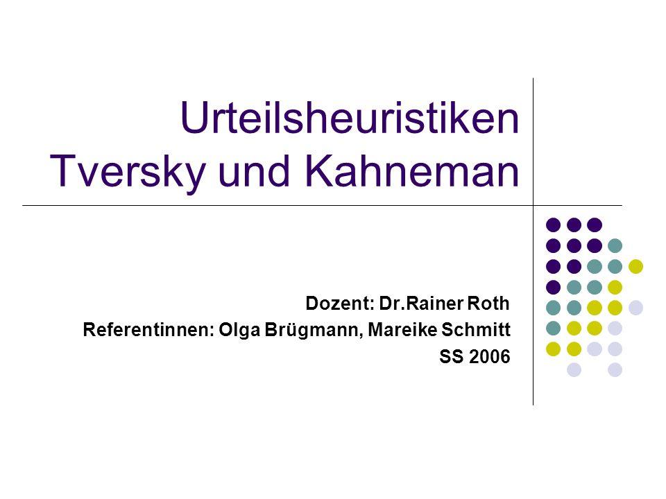 Urteilsheuristiken Tversky und Kahneman Dozent: Dr.Rainer Roth Referentinnen: Olga Brügmann, Mareike Schmitt SS 2006