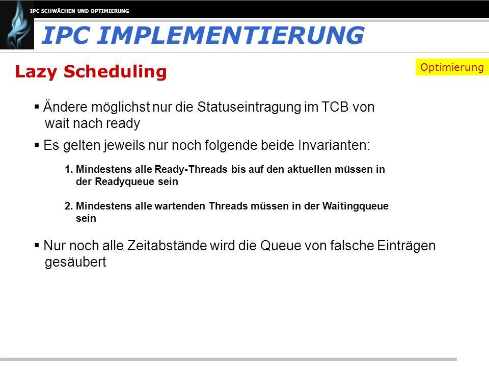 IPC SCHWÄCHEN UND OPTIMIERUNG Lazy Scheduling Es gelten jeweils nur noch folgende beide Invarianten: IPC IMPLEMENTIERUNG 1. Mindestens alle Ready-Thre
