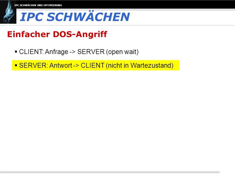 IPC SCHWÄCHEN UND OPTIMIERUNG IPC SCHWÄCHEN Einfacher DOS-Angriff CLIENT: Anfrage -> SERVER (open wait) SERVER: Antwort -> CLIENT (nicht in Wartezusta